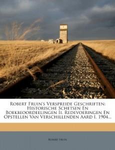 Robert Fruin's Verspreide Geschriften: Historische Schetsen En Boekbeoordeelingen Ii. Redevoeringen En Opstellen Van Verschillenden Aard I. 1904… (Dutch Edition)