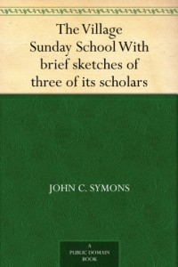 The Village Sunday School With brief sketches of three of its scholars