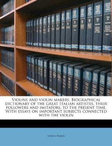 Violins and violin makers. Biographical dictionary of the great Italian artistes, their followers and imitators, to the present time. With essays on important subjects connected with the violin