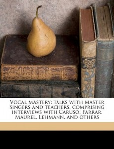 Vocal mastery; talks with master singers and teachers, comprising interviews with Caruso, Farrar, Maurel, Lehmann, and others