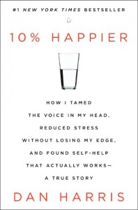 10% Happier: How I Tamed the Voice in My Head, Reduced Stress Without Losing My Edge, and Found Self-Help That Actually Works–A True Story