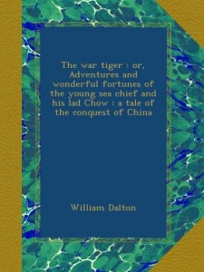 The war tiger : or, Adventures and wonderful fortunes of the young sea chief and his lad Chow : a tale of the conquest of China