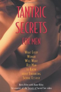 Tantric Secrets for Men: What Every Woman Will Want Her Man to Know about Enhancing Sexual Ecstasy