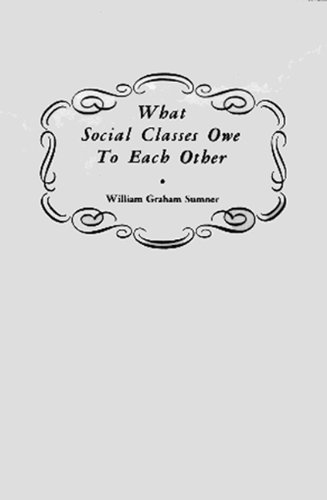 what the social classes owe each other William graham sumner (1840-1910), a professor of economics and sociology at yale university, advocated a strict policy of laissez-faire, which he translated as mind your own businesssource: william graham sumner, what social classes owe to each other.