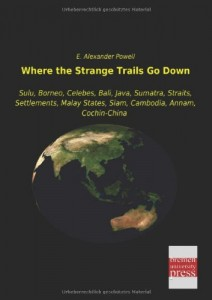 Where the Strange Trails Go Down: Sulu, Borneo, Celebes, Bali, Java, Sumatra, Straits, Settlements, Malay States, Siam, Cambodia, Annam, Cochin-China