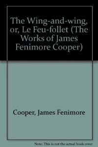 The Wing-and-wing, or, Le Feu-follet (The Works of James Fenimore Cooper)