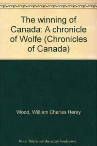 The winning of Canada: A chronicle of Wolfe (Chronicles of Canada)