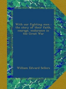 With our fighting men : the story of their faith, courage, endurance in the Great War