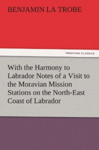 With the Harmony to Labrador Notes of a Visit to the Moravian Mission Stations on the North-East Coast of Labrador (TREDITION CLASSICS)