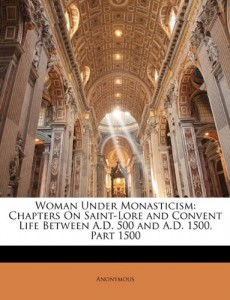 Woman Under Monasticism: Chapters On Saint-Lore and Convent Life Between A.D. 500 and A.D. 1500, Part 1500