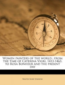 Women painters of the world: from the time of Caterina Vigri, 1413-1463, to Rosa Bonheur and the present day