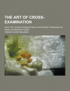 The art of cross-examination; with the cross-examinations of important witnesses in some celebrated cases