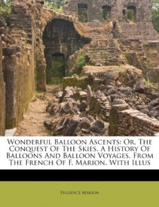 Wonderful Balloon Ascents: Or, The Conquest Of The Skies. A History Of Balloons And Balloon Voyages. From The French Of F. Marion. With Illus