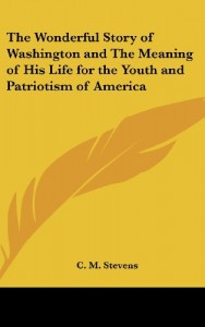 The Wonderful Story of Washington and The Meaning of His Life for the Youth and Patriotism of America