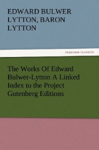 The Works Of Edward Bulwer-Lytton A Linked Index to the Project Gutenberg Editions (TREDITION CLASSICS)