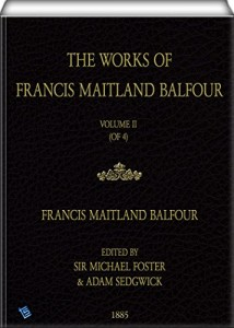 The Works of Francis Maitland Balfour (Illustrated – Volume II (of 4): VOL. II. – A TREATISE ON COMPARATIVE EMBRYOLOGY. Vol. I. Invertebrata.