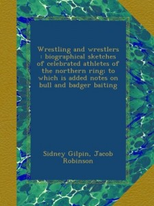 Wrestling and wrestlers : biographical sketches of celebrated athletes of the northern ring; to which is added notes on bull and badger baiting