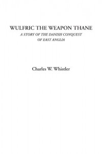 Wulfric the Weapon Thane (A Story of the Danish Conquest of East Anglia)