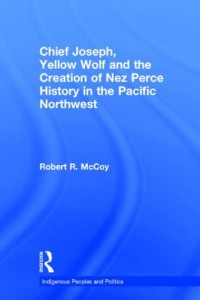 Chief Joseph, Yellow Wolf and the Creation of Nez Perce History in the Pacific Northwest (Indigenous Peoples and Politics)