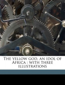 The yellow god, an idol of Africa: with three illustrations
