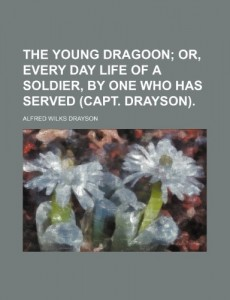 The young dragoon;  or, Every day life of a soldier, by one who has served (capt. Drayson).