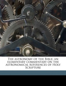 The astronomy of the Bible; an elementary commentary on the astronomical references of Holy Scripture