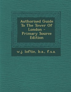 Authorised Guide To The Tower Of London – Primary Source Edition