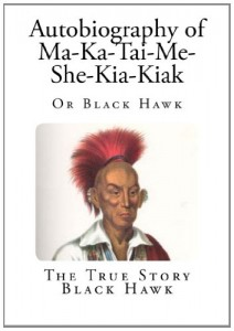 Autobiography of Ma-Ka-Tai-Me-She-Kia-Kiak: Or Black Hawk (American Indian Autobiographies)
