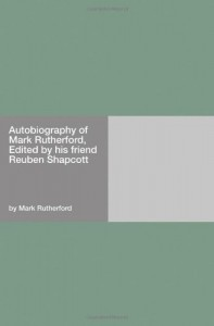 Autobiography of Mark Rutherford, Edited by his friend Reuben Shapcott