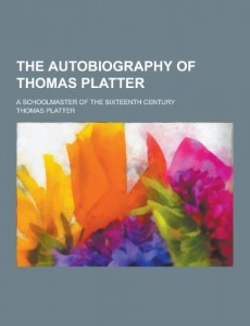 The Autobiography of Thomas Platter; A Schoolmaster of the Sixteenth Century