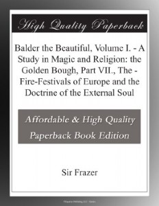 Balder the Beautiful, Volume I. – A Study in Magic and Religion: the Golden Bough, Part VII., The – Fire-Festivals of Europe and the Doctrine of the External Soul