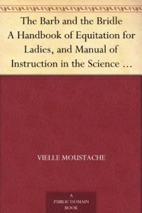 The Barb and the Bridle A Handbook of Equitation for Ladies, and Manual of Instruction in the Science of Riding, from the Preparatory Suppling Exercises