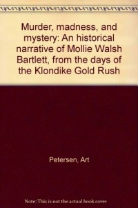 Murder, madness, and mystery: An historical narrative of Mollie Walsh Bartlett, from the days of the Klondike Gold Rush