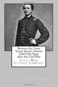 Between the Lines Secret Service Stories Told Fifty Years after the Civil War: Civil War Classic Library