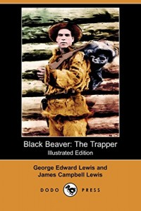 Black Beaver: The Trapper (Illustrated Edition) (Dodo Press)