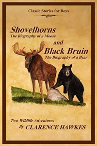 Classic Stories for Boys, Shovelhorns-The Biography of a Moose and Black Bruin-The Biography of a Bear, Two Wildlife Adventures By Clarence Hawkes