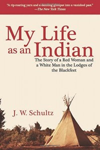 My Life as an Indian: The Story of a Red Woman and a White Man in the Lodges of the Blackfeet
