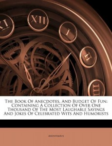 The Book Of Anecdotes, And Budget Of Fun: Containing A Collection Of Over One Thousand Of The Most Laughable Sayings And Jokes Of Celebrated Wits And Humorists