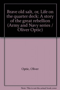 Brave old salt, or, Life on the quarter deck: A story of the great rebellion (Army and Navy series / Oliver Optic)