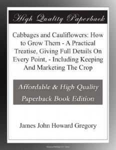 Cabbages and Cauliflowers: How to Grow Them – A Practical Treatise, Giving Full Details On Every Point, – Including Keeping And Marketing The Crop