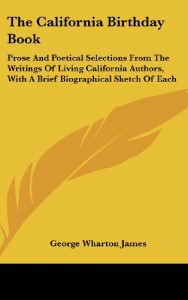 The California Birthday Book: Prose And Poetical Selections From The Writings Of Living California Authors, With A Brief Biographical Sketch Of Each