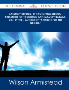 Calumny Refuted, by Facts from Liberia – Presented to the Boston Anti-Slavery Bazaar, U.S., by the – Author of a Tribute for the Negro. – The Origin
