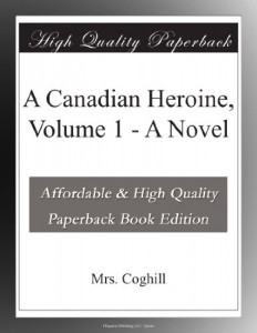 A Canadian Heroine, Volume 1 – A Novel