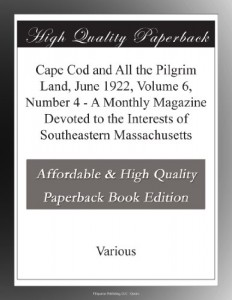 Cape Cod and All the Pilgrim Land, June 1922,  Volume 6, Number 4 – A Monthly Magazine Devoted to the Interests of Southeastern Massachusetts