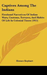 Captives Among The Indians: Firsthand Narratives Of Indian Wars, Customs, Tortures, And Habits Of Life In Colonial Times (1915)