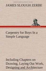 Carpentry for Boys in a Simple Language, Including Chapters on Drawing, Laying Out Work, Designing and Architecture with 250 Original Illustrations