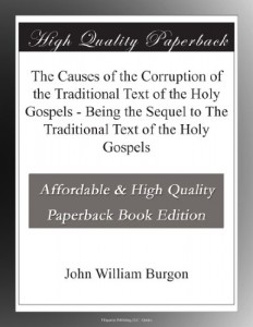 The Causes of the Corruption of the Traditional Text of the Holy Gospels – Being the Sequel to The Traditional Text of the Holy Gospels