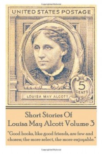 "Short Stories Of Louisa May Alcott Volume 3: ""Good books, like good friends, are few and chosen; the more select, the more enjoyable."""