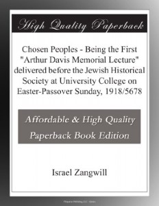 "Chosen Peoples – Being the First ""Arthur Davis Memorial Lecture"" delivered before the Jewish Historical Society at University College on Easter-Passover Sunday, 1918/5678"