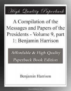 A Compilation of the Messages and Papers of the Presidents – Volume 9, part 1: Benjamin Harrison